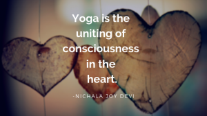 Yoga is the uniting of consciousness in the heart.
